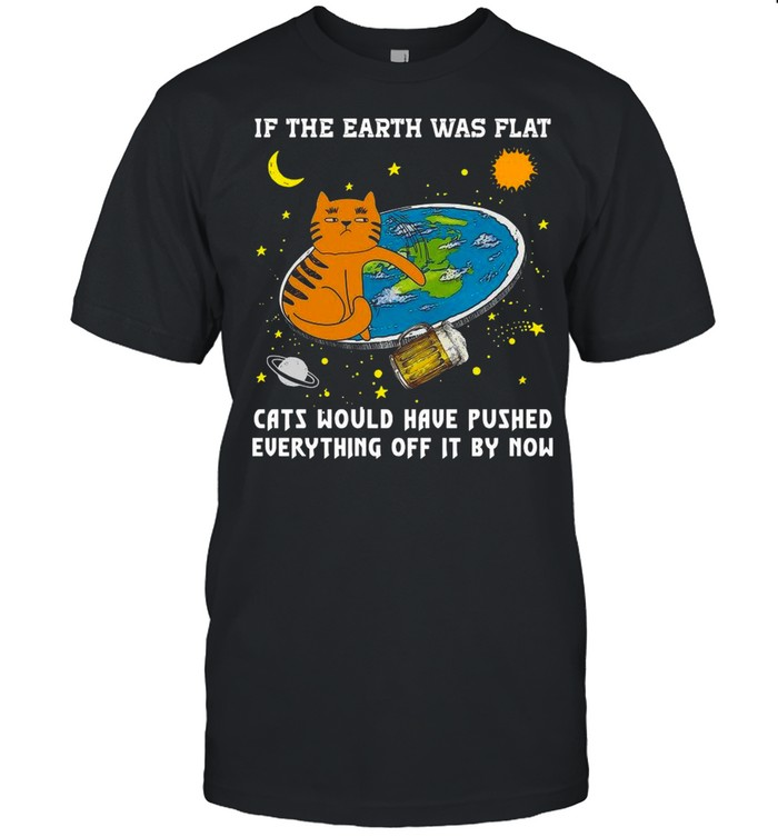 If The Earth Was Flat Cats Would Have Pushed Everything Off It By Now shirt Classic Men's T-shirt