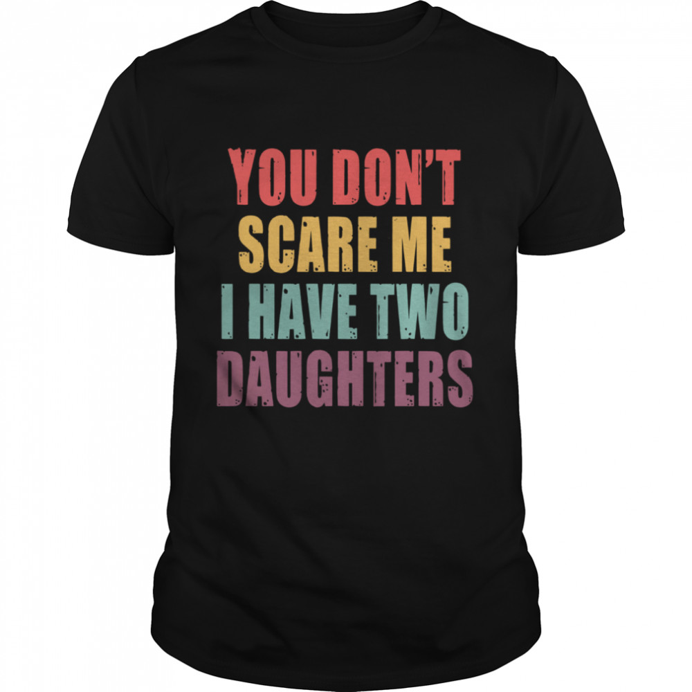You Dont Scare Me I Have Two Daughters shirt Classic Men's