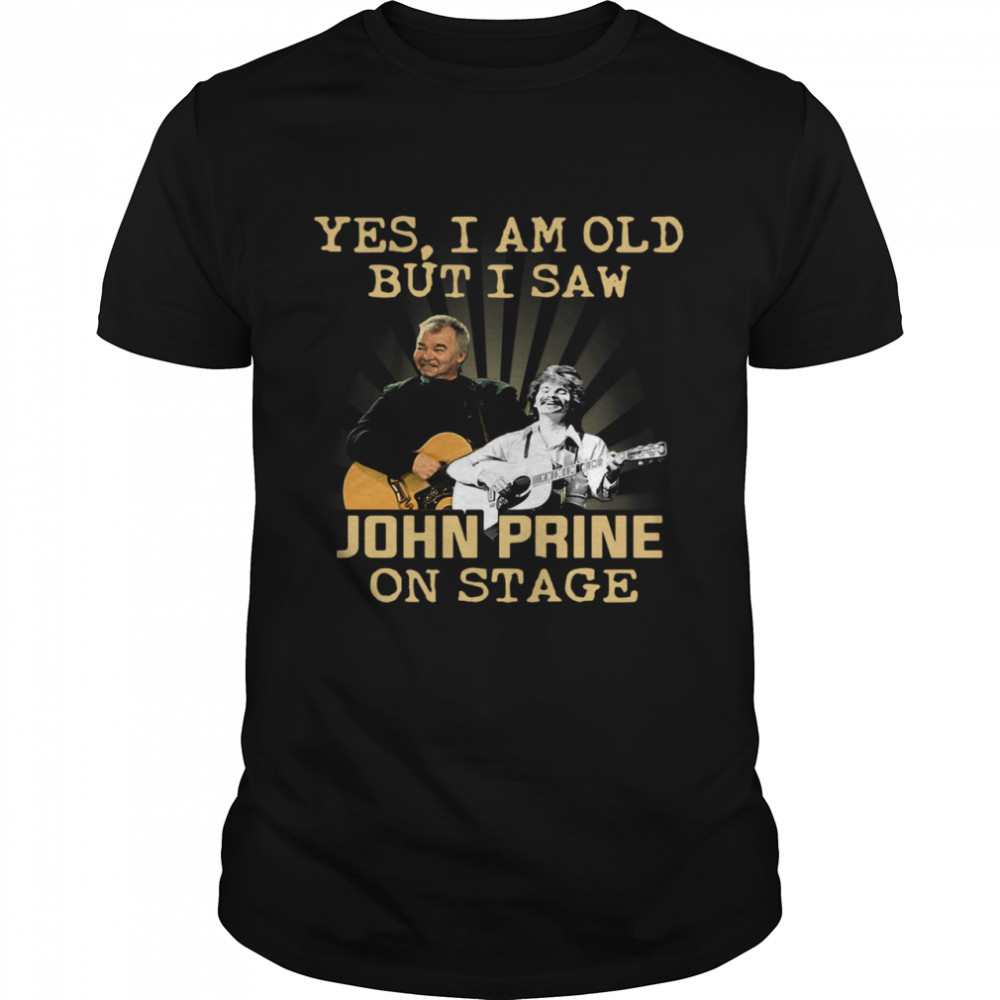 Yes I am old but I saw John Prine on stage shirt Classic Men's