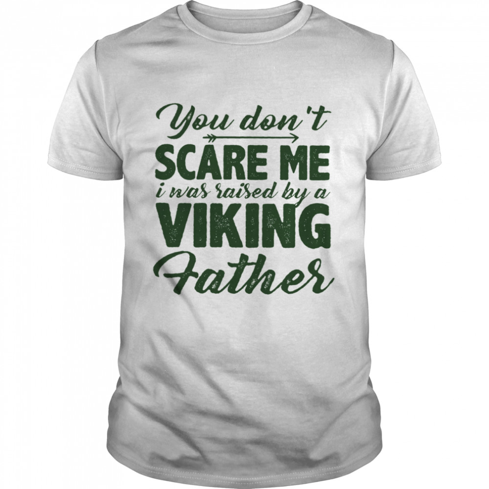 You Dont Scare Me I Was Raised By A Viking Father shirt Classic Men's