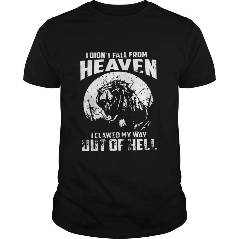 I didnt fall from heaven I clawed my way out of hell shirt Classic Men's
