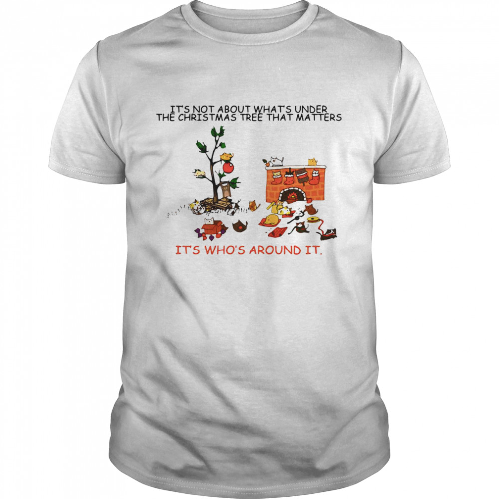 It's Not About What's Under The Christmas Tree That Matters Cat Who Around It For Cat Lover shirt Classic Men's