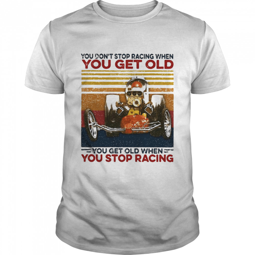 You Dont Stop Racing When You Get Old You Get Old When You Stop Racing shirt Classic Men's