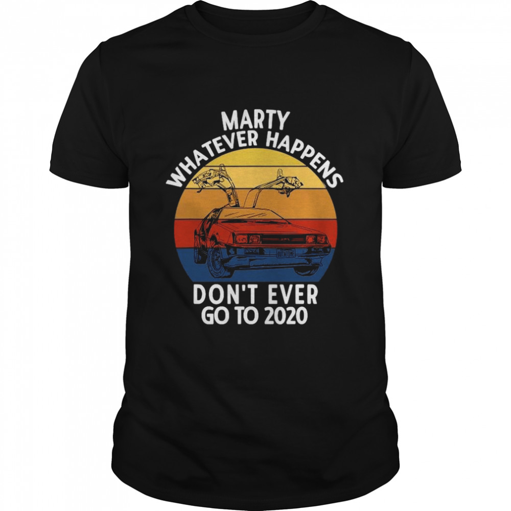 Marty Whatever Happens Don't Ever Go To 2020 shirt Classic Men's
