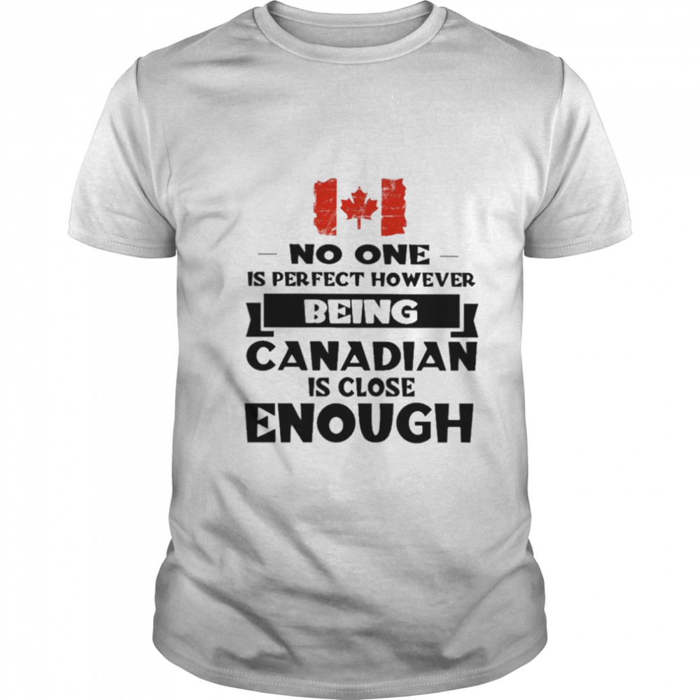 No one is perfect however being Canadian is close Enough shirt Classic Men's