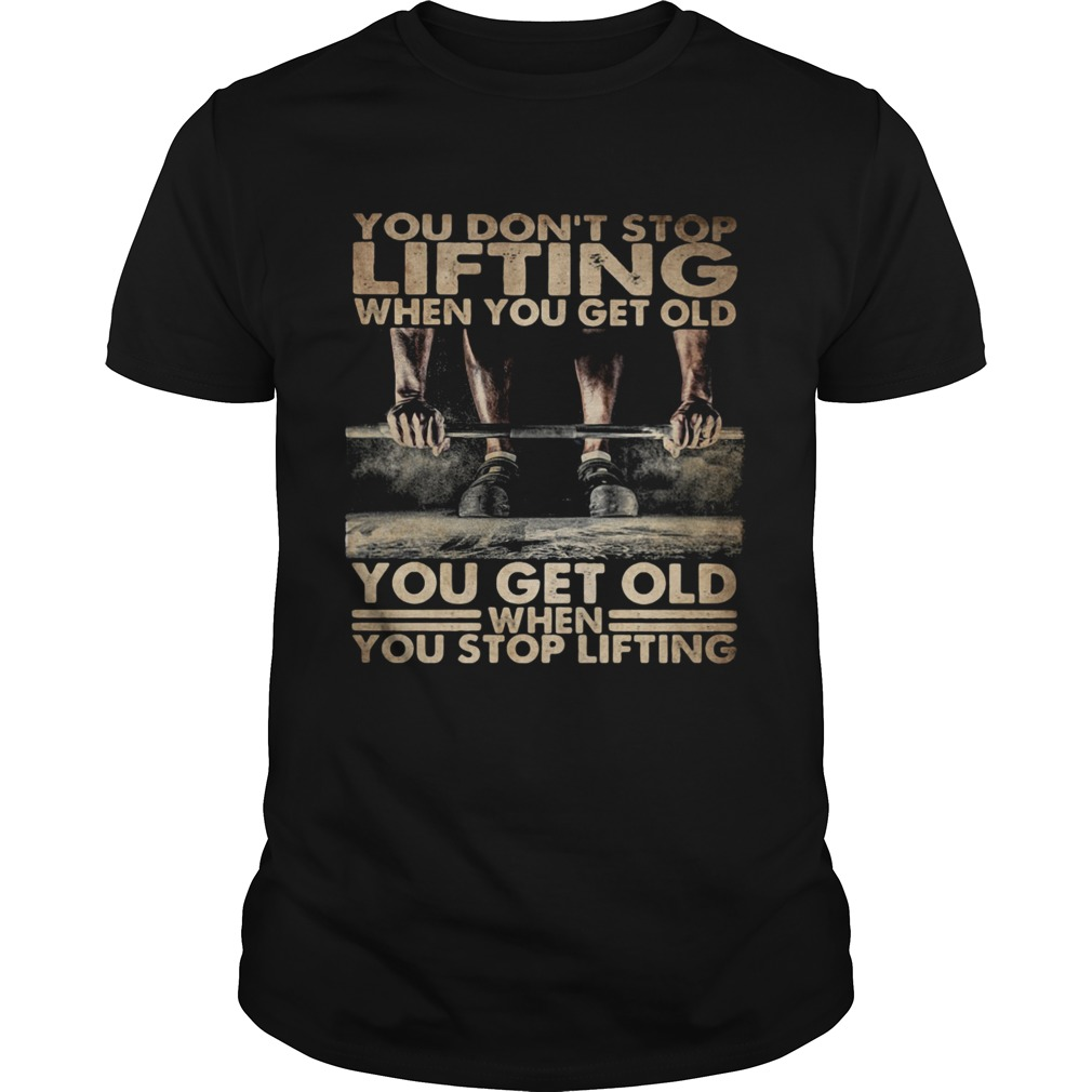 You Dont Stop Lifting When You Get Old You Get Old When You Stop Lifting shirt Classic Men's