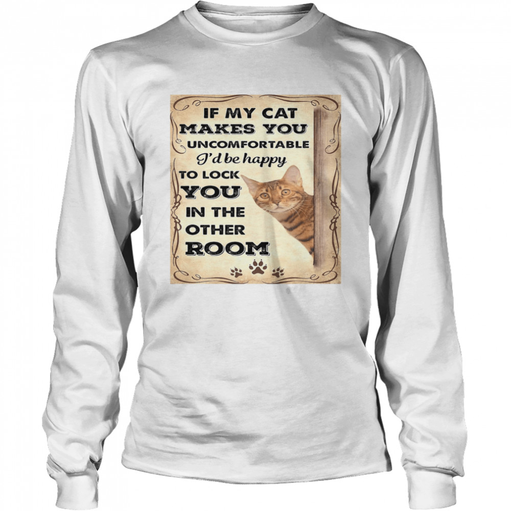 If my cat makes you uncomfortable I'll be happy  Long Sleeved