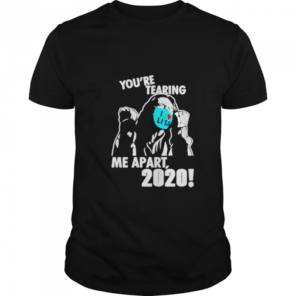 You're Tearing Me Apart 2020 shirt Classic Men's