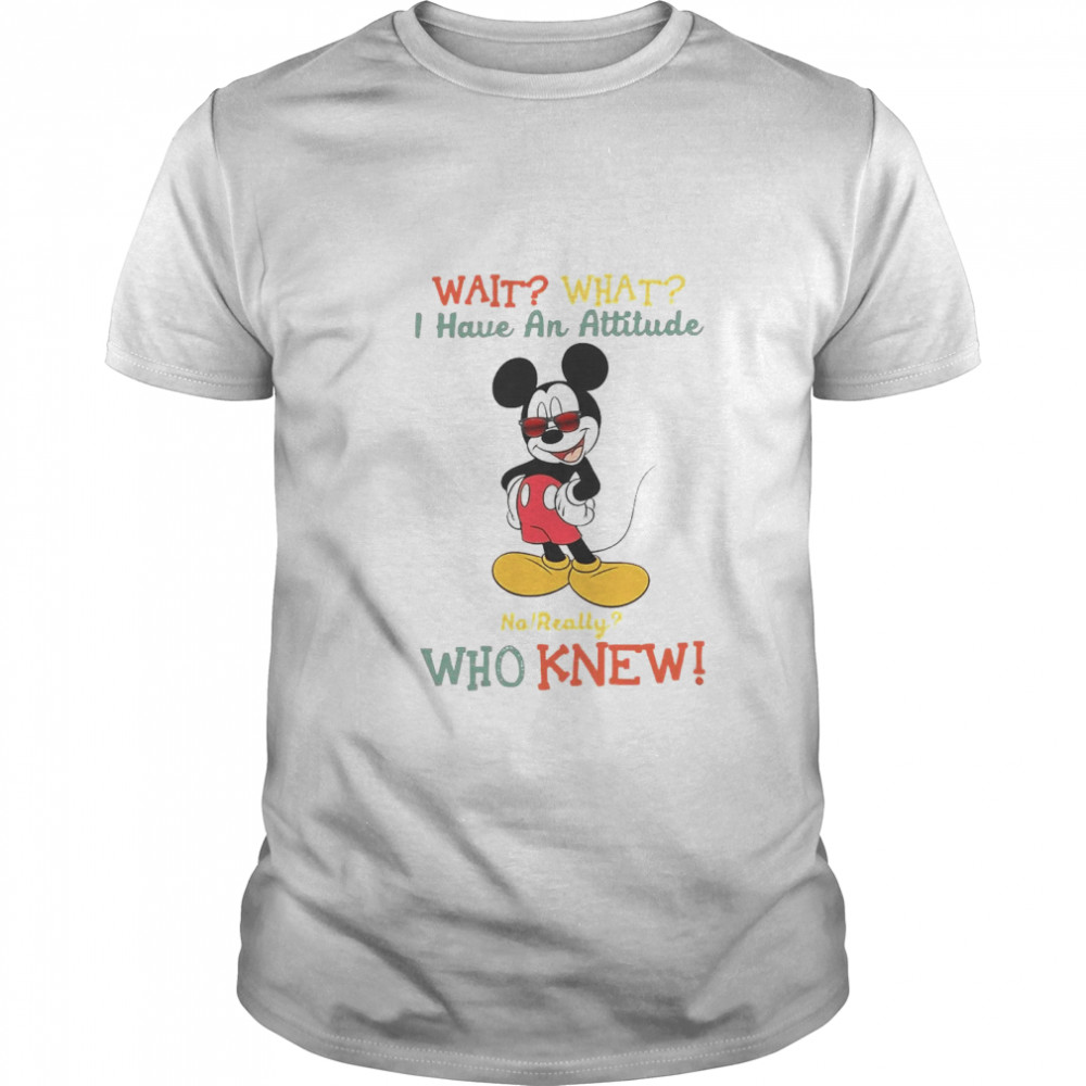 Wait What I Have An Attitude No Really Who Knew shirt Classic Men's