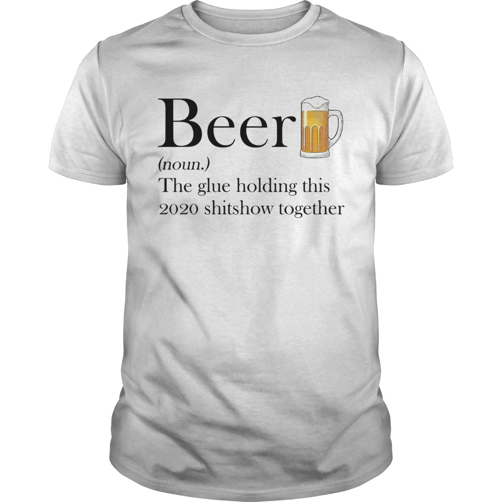 Beer The Glue Holding This 2020 Shitshow Together shirt Classic Men's
