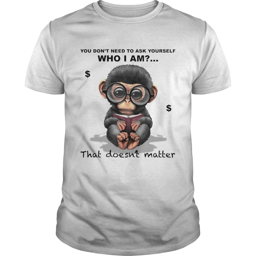 You Dont Need To Ask Yourself Who I Am That Doesnt Matter Monkey shirt Classic Men's