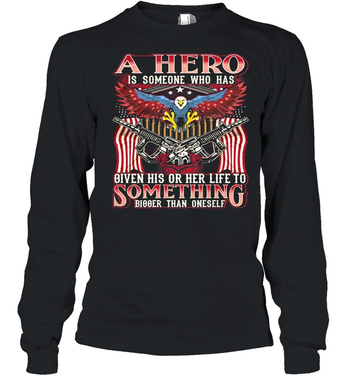 A Hero Is Someone Who Has Given His Or Her Life To Something Bigger Than Oneself Eagle American Flag shirt Long Sleeved T-shirt