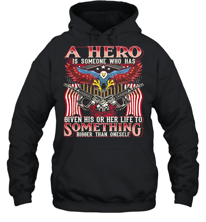 A Hero Is Someone Who Has Given His Or Her Life To Something Bigger Than Oneself Eagle American Flag shirt Unisex Hoodie