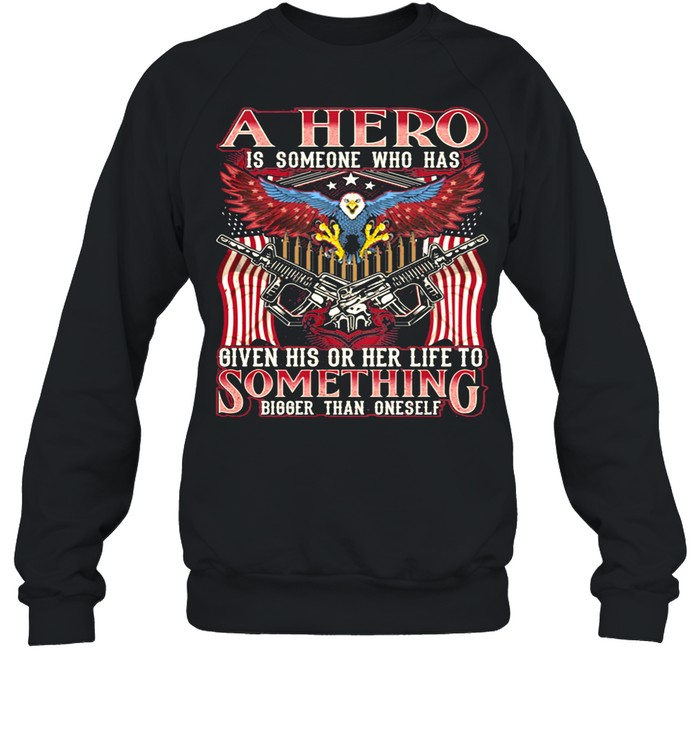 A Hero Is Someone Who Has Given His Or Her Life To Something Bigger Than Oneself Eagle American Flag shirt Unisex Sweatshirt