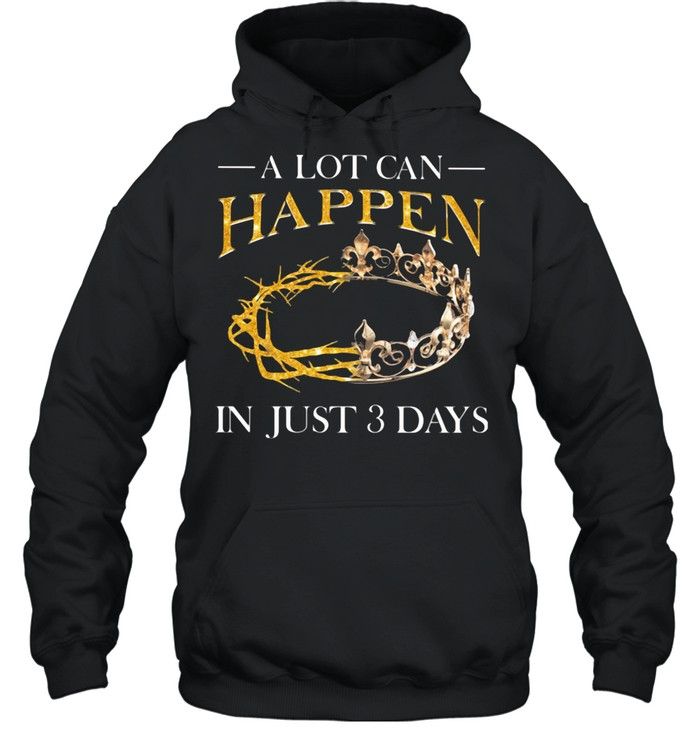 A Lot Can Happen In Just 3 Days Crown shirt Unisex Hoodie