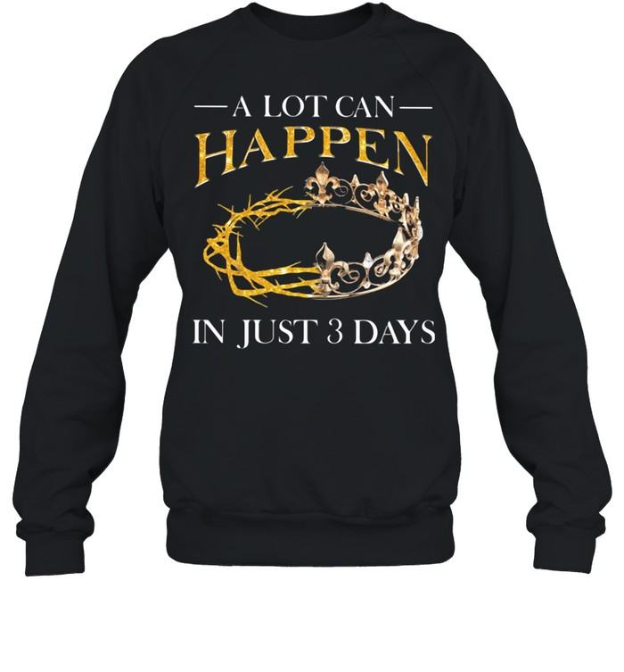 A Lot Can Happen In Just 3 Days Crown shirt Unisex Sweatshirt