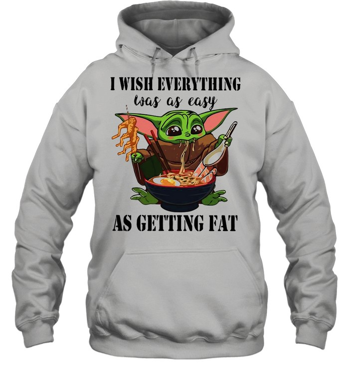 Baby Yoda I Wish Everything Was As Easy As Getting Fat shirt Unisex Hoodie