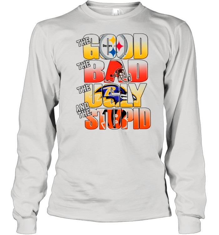 Pittsburgh Steelers The Good Cleveland Browns The Bad Baltimore Ravens The Ugly And Cincinnati Bengals The Stupid shirt Long Sleeved T-shirt