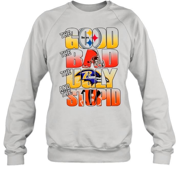 Pittsburgh Steelers The Good Cleveland Browns The Bad Baltimore Ravens The Ugly And Cincinnati Bengals The Stupid shirt Unisex Sweatshirt