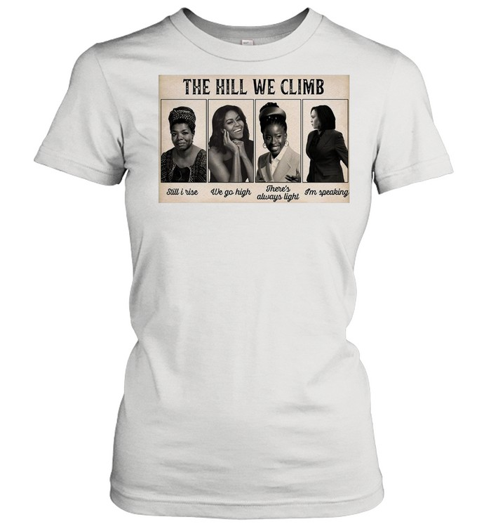 The Hill We Climb Still I Rise We Go High There's Always Light I'm Speaking shirt Classic Women's T-shirt