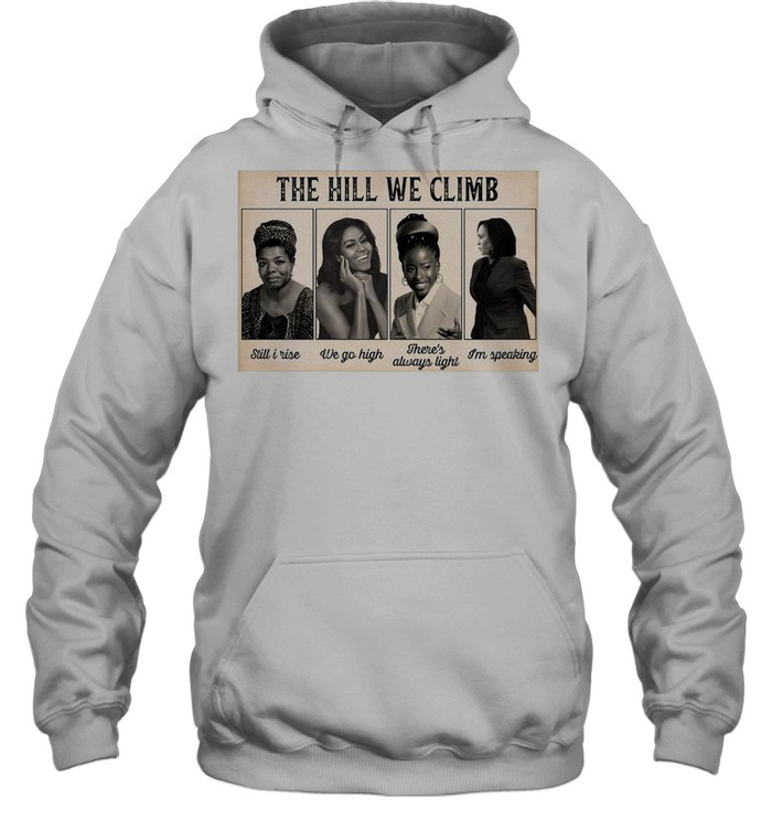The Hill We Climb Still I Rise We Go High There's Always Light I'm Speaking shirt Unisex Hoodie