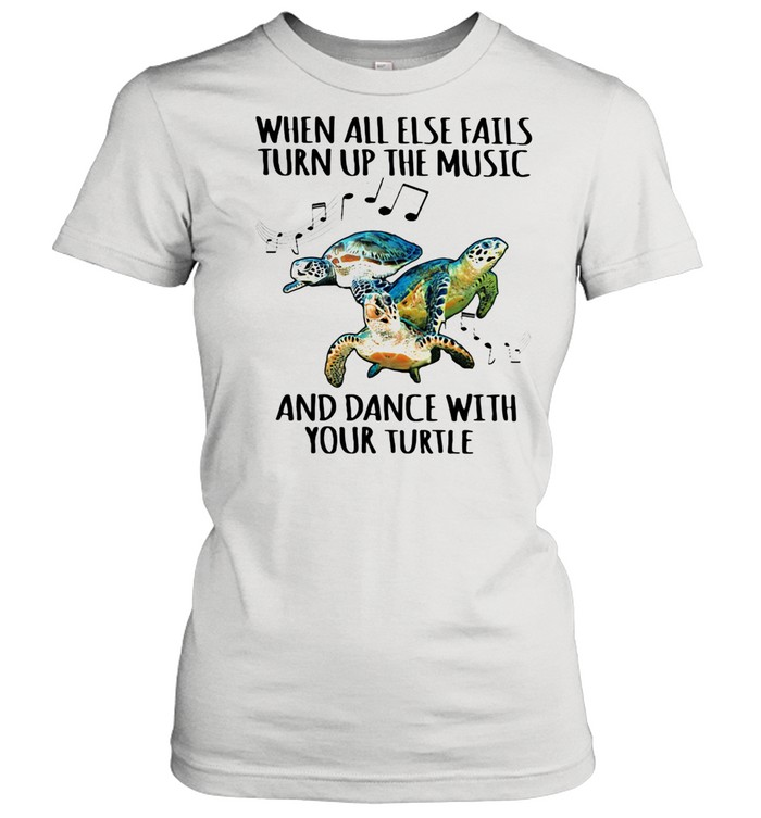 When All Else Fails Turn Up The Music And Dance With Your Turtle shirt Classic Women's T-shirt