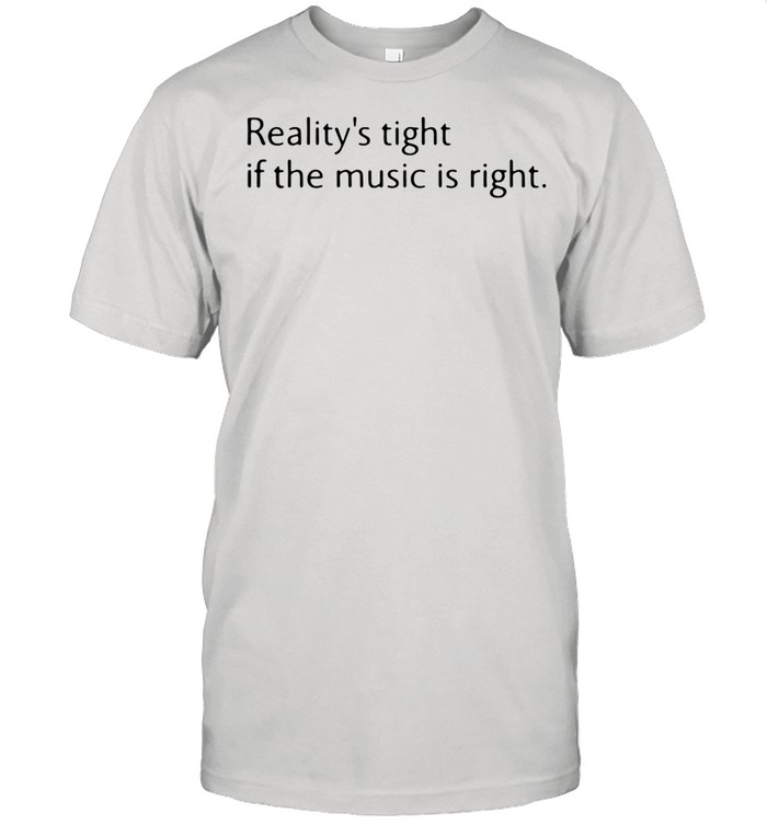 Reality's Tight If The Music Is Right shirt Classic Men's T-shirt