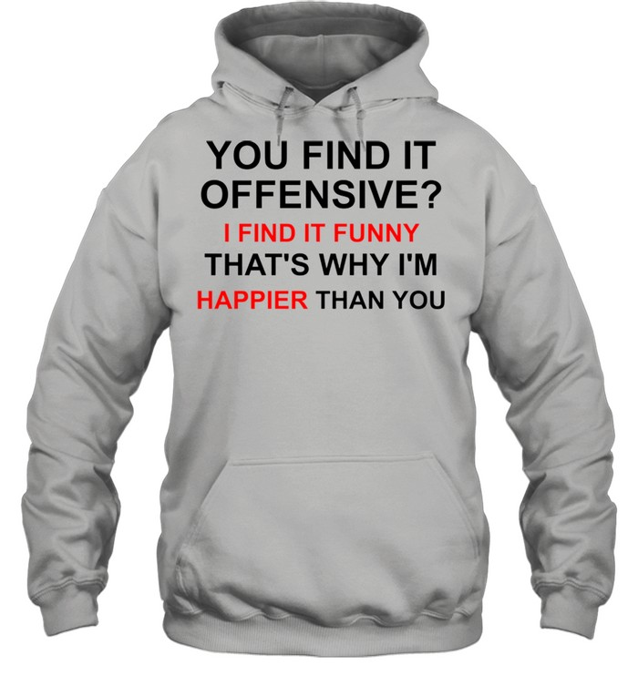 You find it offensive I find it funny that's why I'm happier than you shirt Unisex Hoodie