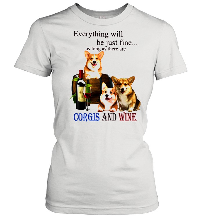 Everything Will Be Just Fine As Long As There Are Corgis And Wine  Classic Women's T-shirt