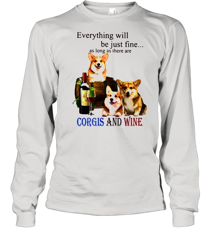 Everything Will Be Just Fine As Long As There Are Corgis And Wine  Long Sleeved T-shirt