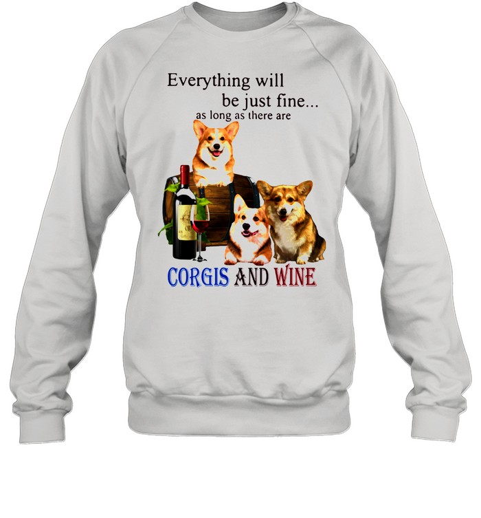 Everything Will Be Just Fine As Long As There Are Corgis And Wine  Unisex Sweatshirt