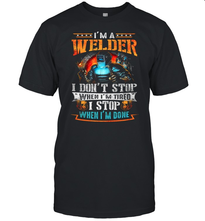 Im A Welder I Dont Stop When Im Tired I Stop When Im Done shirt Classic Men's T-shirt
