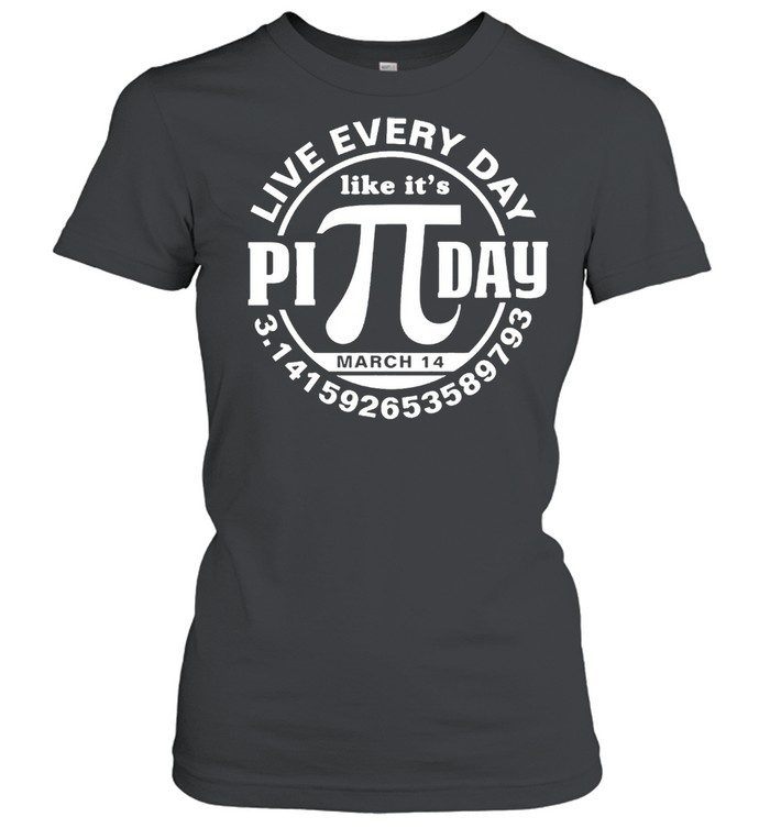 Live every day like its Pi day shirt Classic Women's T-shirt
