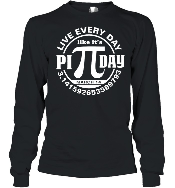 Live every day like its Pi day shirt Long Sleeved T-shirt