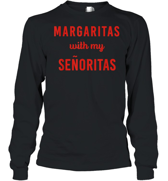 Margarita with My Senoritas shirt Long Sleeved T-shirt