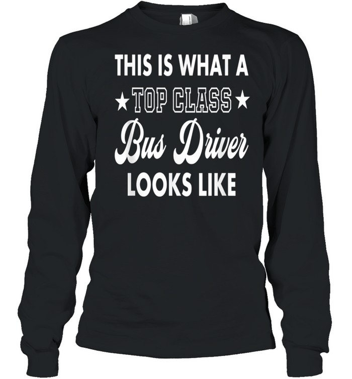 This Is What A Top Class Bus Driver Looks Like shirt Long Sleeved T-shirt