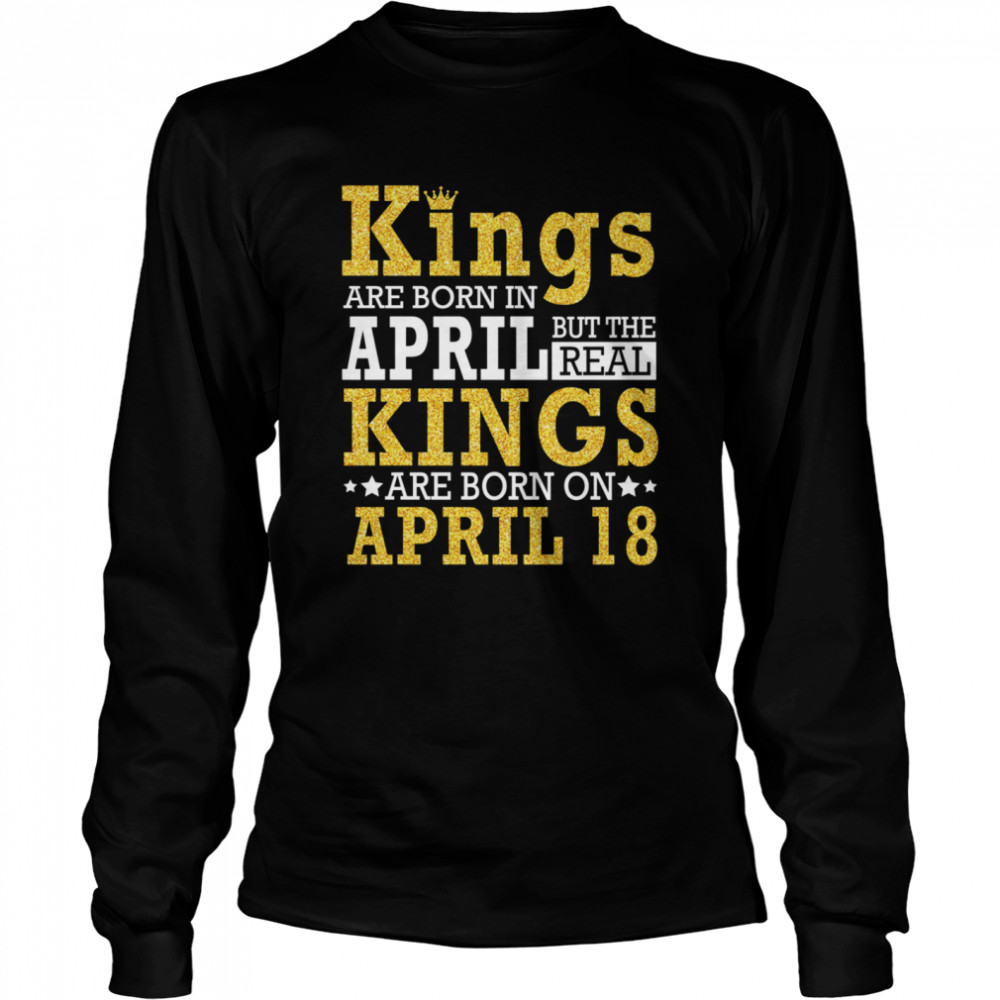 Kings Are Born In April The Real Kings Are Born On April 18 shirt Long Sleeved T-shirt