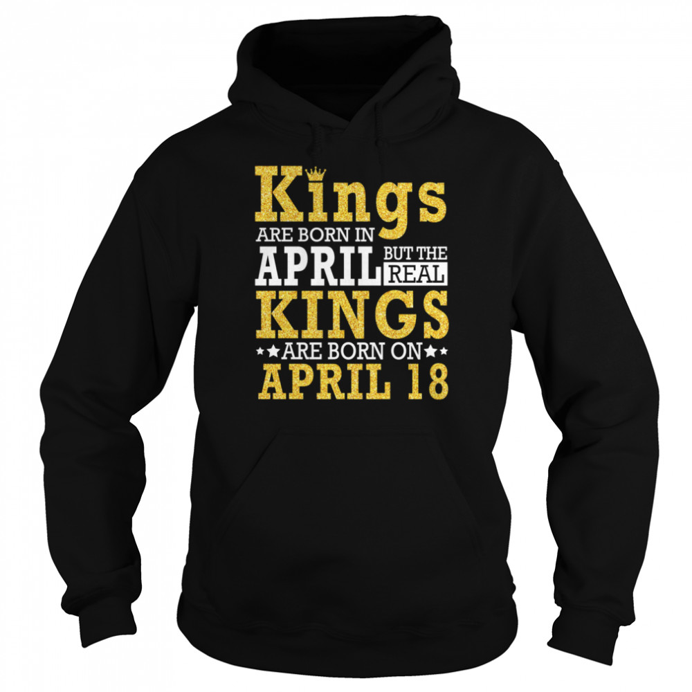 Kings Are Born In April The Real Kings Are Born On April 18 shirt Unisex Hoodie