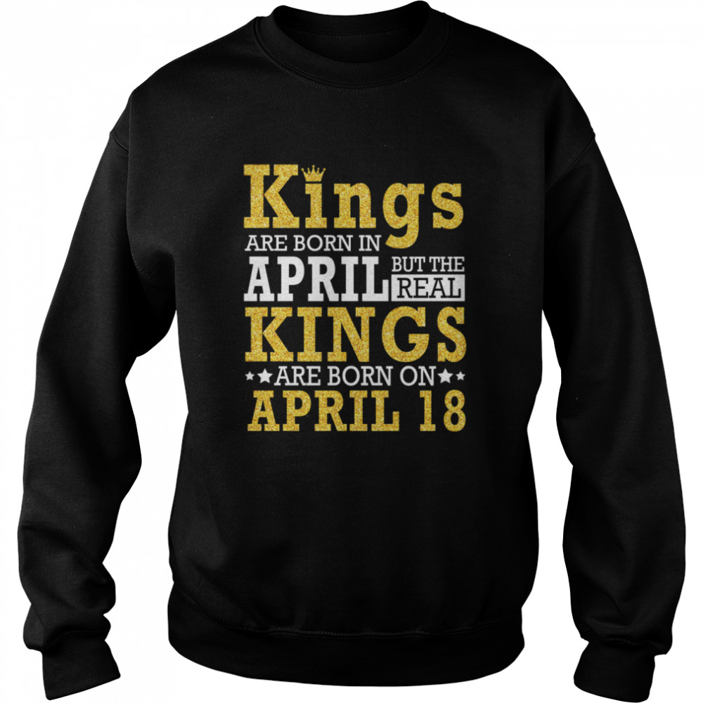 Kings Are Born In April The Real Kings Are Born On April 18 shirt Unisex Sweatshirt