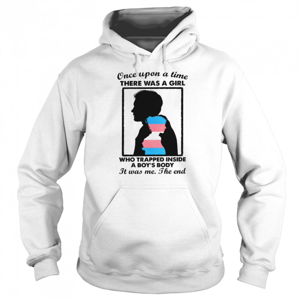 Once upon a time there was a girl who trapped inside a boys body it was me the end shirt Unisex Hoodie