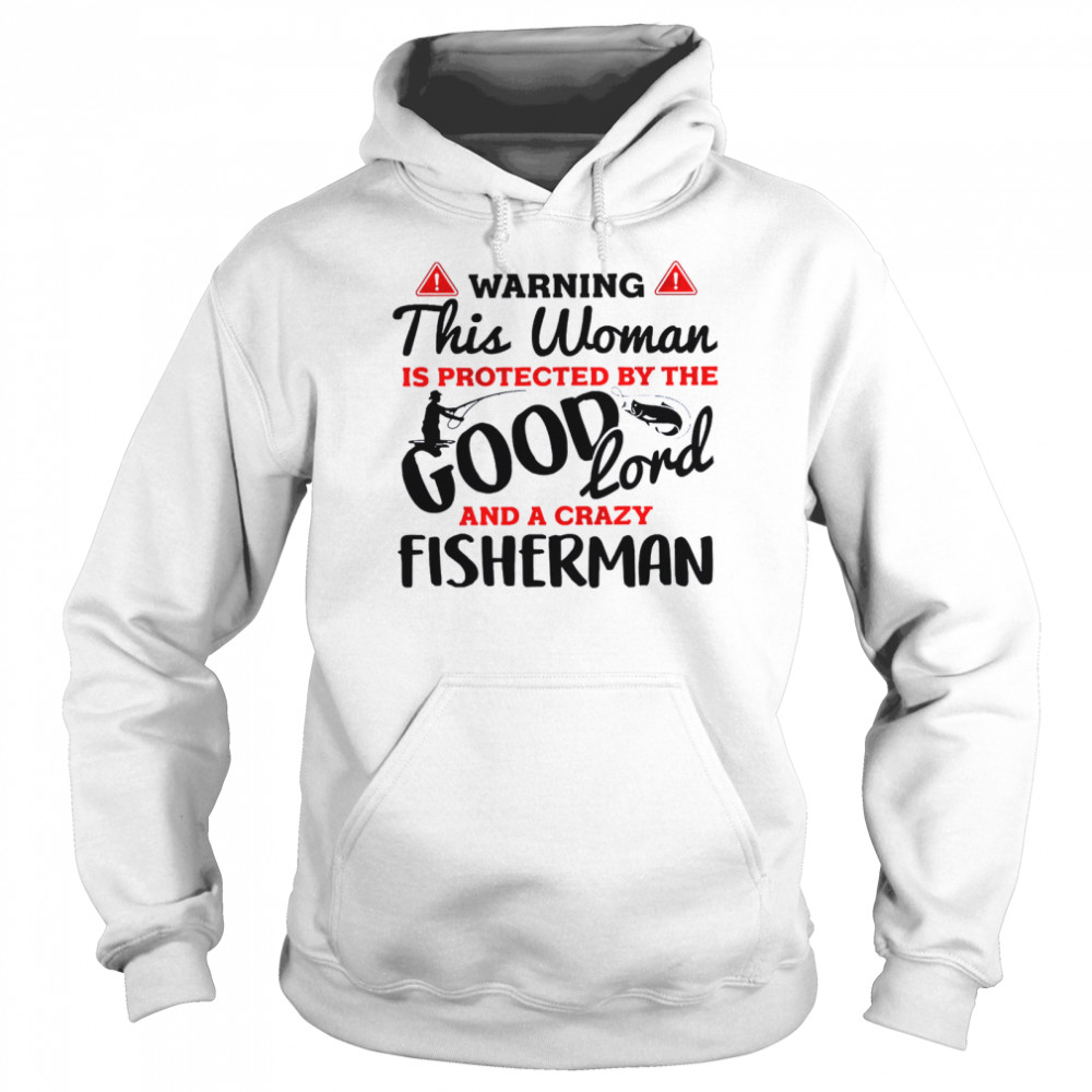 Warning this woman is protected by the good lord and a crazy fisherman shirt Unisex Hoodie