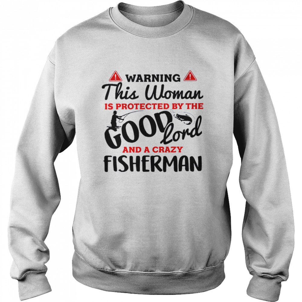 Warning this woman is protected by the good lord and a crazy fisherman shirt Unisex Sweatshirt