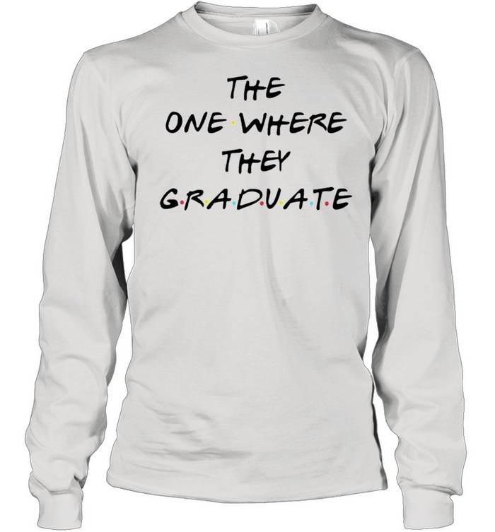 The one where they graduate shirt Long Sleeved T-shirt