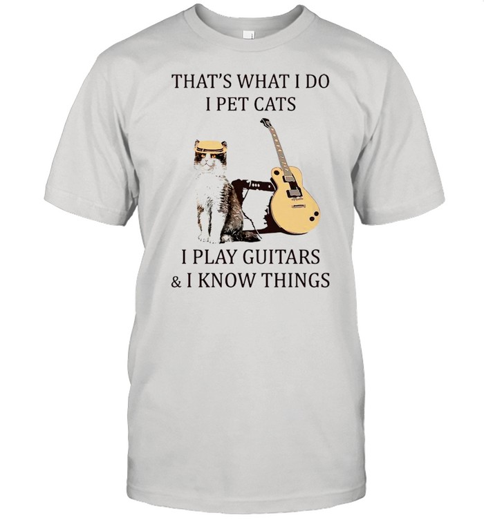 That's What I Do I Pet Cats I Play Guitar And I Know Things shirt Classic Men's T-shirt