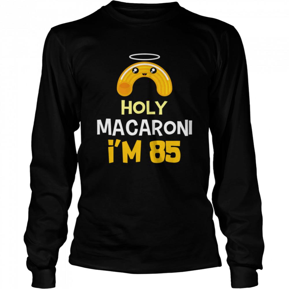 85th birthday Holy Macaroni I'm 85 years old shirt Long Sleeved T-shirt
