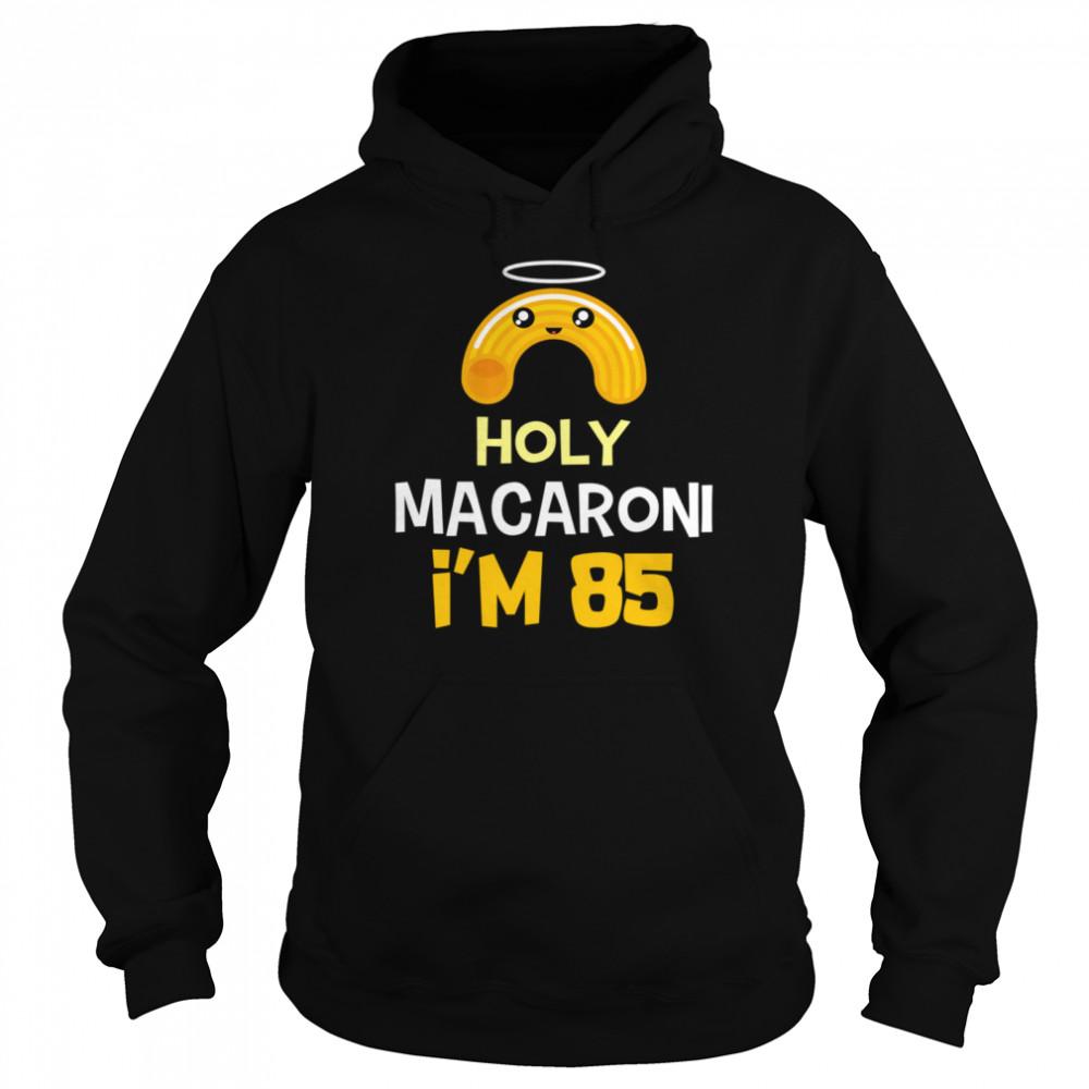 85th birthday Holy Macaroni I'm 85 years old shirt Unisex Hoodie