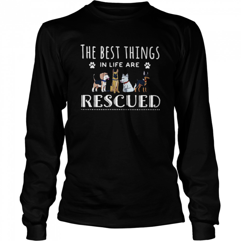 Dogs The Best Things In Life Are Rescued T-shirt Long Sleeved T-shirt