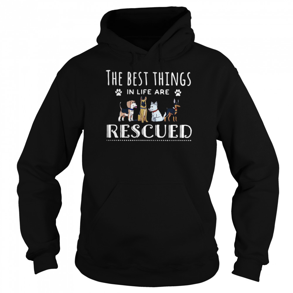 Dogs The Best Things In Life Are Rescued T-shirt Unisex Hoodie