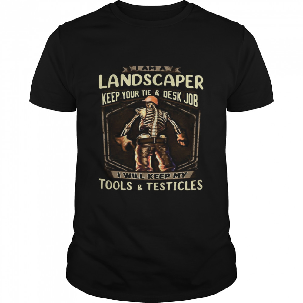 I Am A Landscaper Keep Your Tie And Desk Job I Will Keep My Tools And Testicles Skeleton Funny T-shirt Classic Men's T-shirt