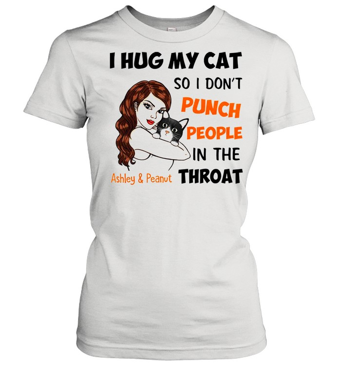 I Hug My Cat So I Don't Punch People In The Throat Asley And Peanut  Classic Women's T-shirt